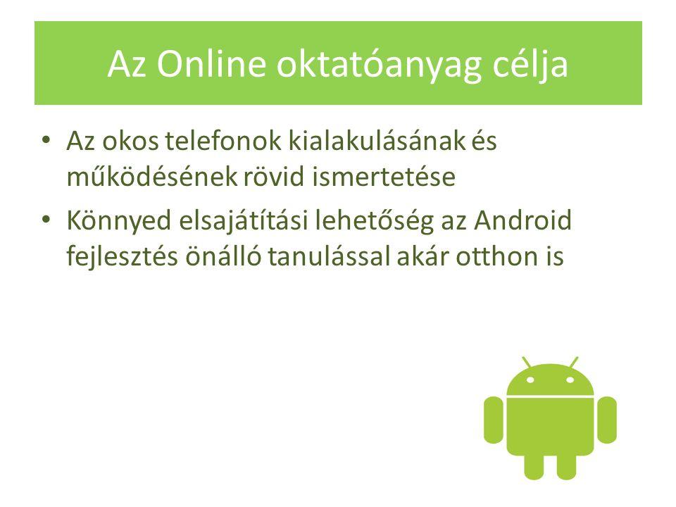 Az Online oktatóanyag célja Az okos telefonok kialakulásának és működésének rövid ismertetése Könnyed elsajátítási lehetőség az Android fejlesztés önálló tanulással akár otthon is