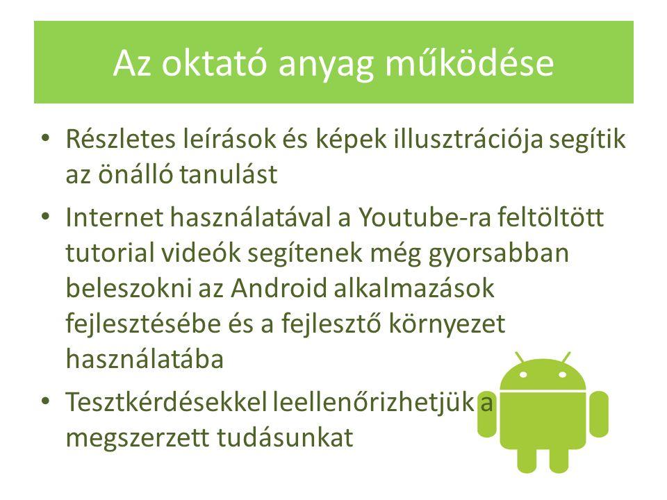 Az oktató anyag működése Részletes leírások és képek illusztrációja segítik az önálló tanulást Internet használatával a Youtube-ra feltöltött tutorial videók segítenek még gyorsabban beleszokni az Android alkalmazások fejlesztésébe és a fejlesztő környezet használatába Tesztkérdésekkel leellenőrizhetjük a megszerzett tudásunkat