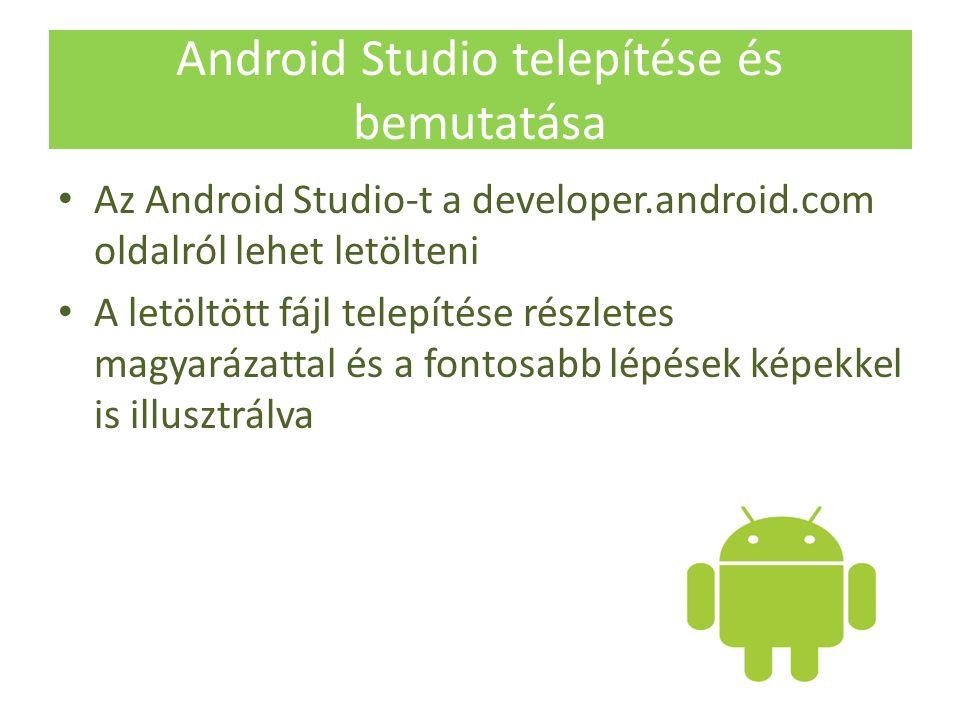 Android Studio telepítése és bemutatása Az Android Studio-t a developer.android.com oldalról lehet letölteni A letöltött fájl telepítése részletes magyarázattal és a fontosabb lépések képekkel is illusztrálva