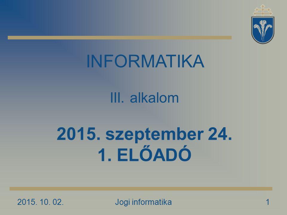 2015. 10. 02.Jogi informatika1 INFORMATIKA III. alkalom 2015. szeptember 24. 1. ELŐADÓ