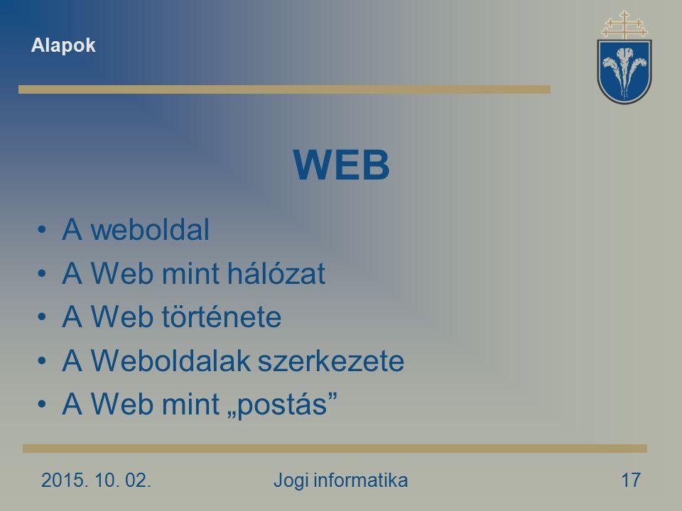 """2015. 10. 02.Jogi informatika17 WEB A weboldal A Web mint hálózat A Web története A Weboldalak szerkezete A Web mint """"postás"""" Alapok"""
