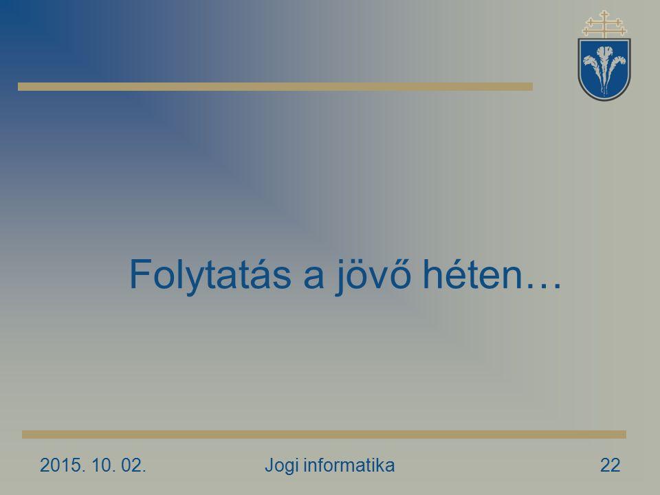 2015. 10. 02.Jogi informatika22 Folytatás a jövő héten…