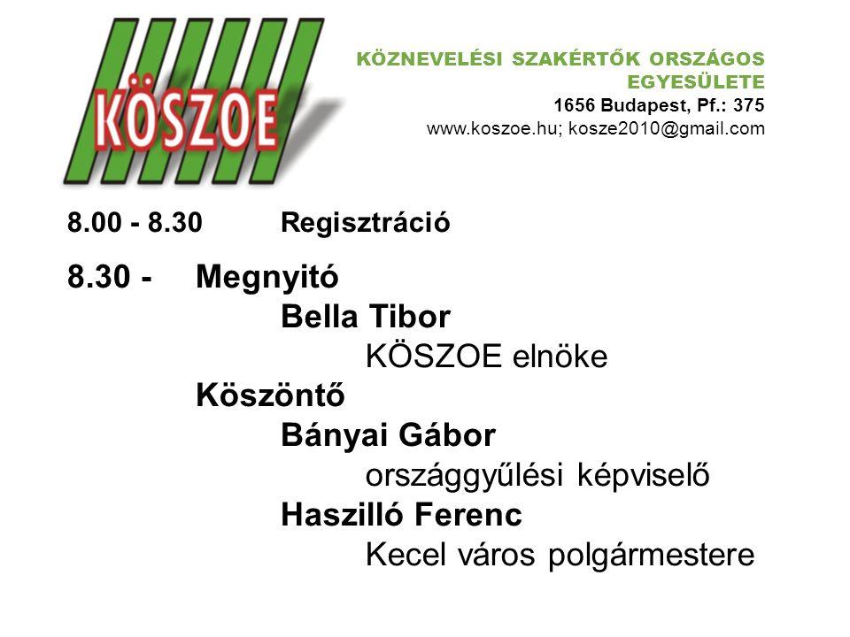 KÖZNEVELÉSI SZAKÉRTŐK ORSZÁGOS EGYESÜLETE 1656 Budapest, Pf.: 375 www.koszoe.hu; kosze2010@gmail.com 8.00 - 8.30Regisztráció 8.30 -Megnyitó Bella Tibo