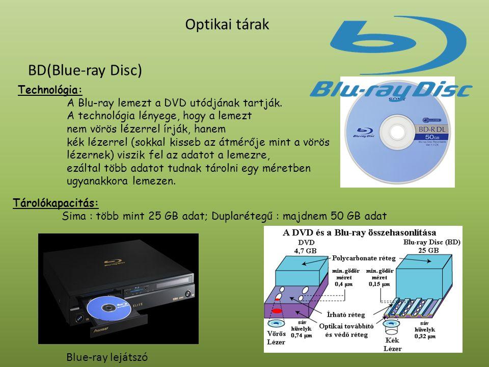 BD(Blue-ray Disc) Optikai tárak Blue-ray lejátszó Tárolókapacitás: Sima : több mint 25 GB adat; Duplarétegű : majdnem 50 GB adat Technológia: A Blu-ra