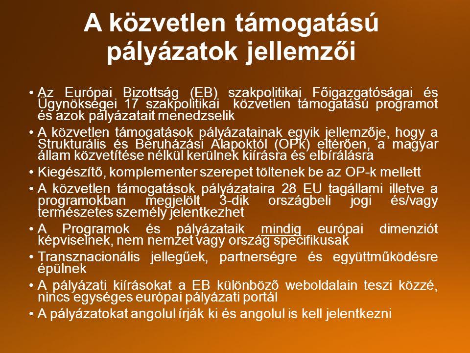 A közvetlen támogatású pályázatok jellemzői Az Európai Bizottság (EB) szakpolitikai Főigazgatóságai és Ügynökségei 17 szakpolitikai közvetlen támogatású programot és azok pályázatait menedzselik A közvetlen támogatások pályázatainak egyik jellemzője, hogy a Strukturális és Beruházási Alapoktól (OPk) eltérően, a magyar állam közvetítése nélkül kerülnek kiírásra és elbírálásra Kiegészítő, komplementer szerepet töltenek be az OP-k mellett A közvetlen támogatások pályázataira 28 EU tagállami illetve a programokban megjelölt 3-dik országbeli jogi és/vagy természetes személy jelentkezhet A Programok és pályázataik mindig európai dimenziót képviselnek, nem nemzet vagy ország specifikusak Transznacionális jellegűek, partnerségre és együttműködésre épülnek A pályázati kiírásokat a EB különböző weboldalain teszi közzé, nincs egységes európai pályázati portál A pályázatokat angolul írják ki és angolul is kell jelentkezni