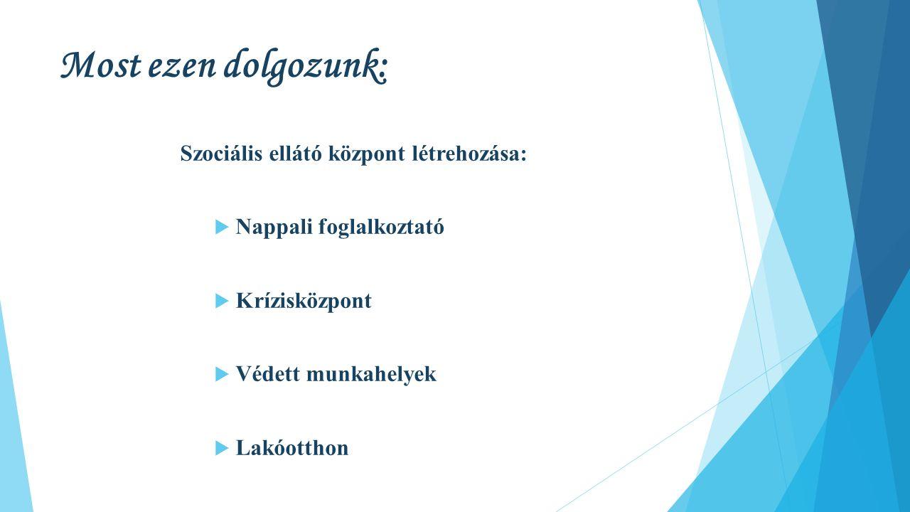 Most ezen dolgozunk: Szociális ellátó központ létrehozása:  Nappali foglalkoztató  Krízisközpont  Védett munkahelyek  Lakóotthon