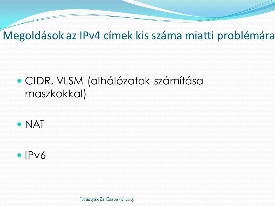 Megoldások az IPv4 címek kis száma miatti problémára CIDR, VLSM (alhálózatok számítása maszkokkal) NAT IPv6 Johanyák Zs. Csaba (c) 2015
