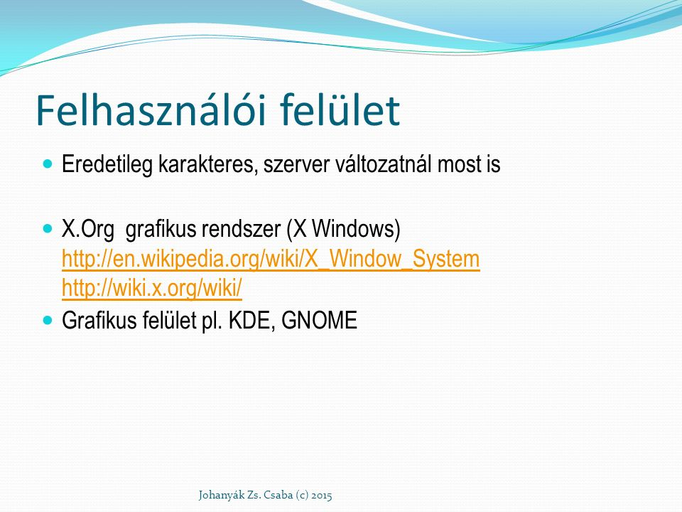 Felhasználói felület Eredetileg karakteres, szerver változatnál most is X.Org grafikus rendszer (X Windows) http://en.wikipedia.org/wiki/X_Window_System http://wiki.x.org/wiki/ http://en.wikipedia.org/wiki/X_Window_System http://wiki.x.org/wiki/ Grafikus felület pl.