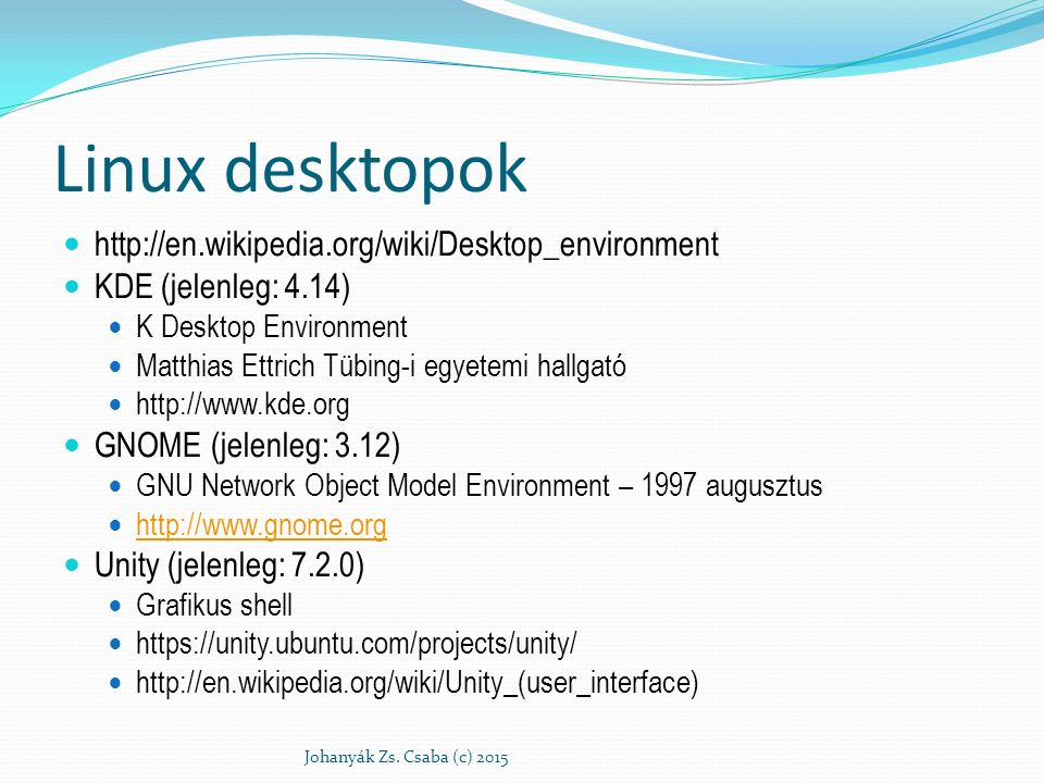 Linux desktopok http://en.wikipedia.org/wiki/Desktop_environment KDE (jelenleg: 4.14) K Desktop Environment Matthias Ettrich Tübing-i egyetemi hallgató http://www.kde.org GNOME (jelenleg: 3.12) GNU Network Object Model Environment – 1997 augusztus http://www.gnome.org Unity (jelenleg: 7.2.0) Grafikus shell https://unity.ubuntu.com/projects/unity/ http://en.wikipedia.org/wiki/Unity_(user_interface) Johanyák Zs.