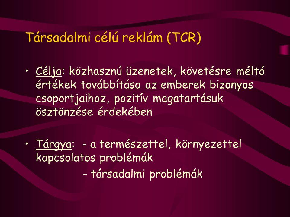 Társadalmi célú reklám (TCR) Célja: közhasznú üzenetek, követésre méltó értékek továbbítása az emberek bizonyos csoportjaihoz, pozitív magatartásuk ös