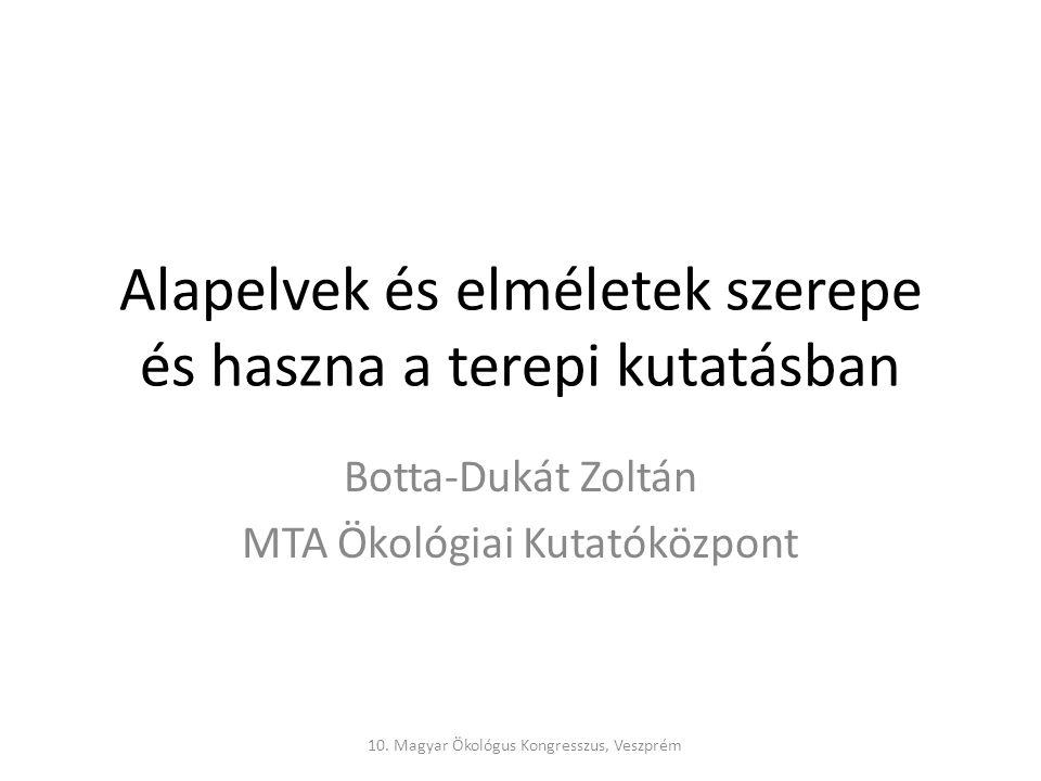 Alapelvek és elméletek szerepe és haszna a terepi kutatásban Botta-Dukát Zoltán MTA Ökológiai Kutatóközpont 10.