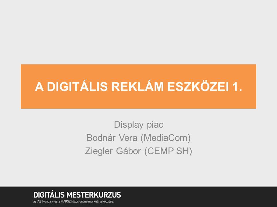 A DIGITÁLIS REKLÁM ESZKÖZEI 1. Display piac Bodnár Vera (MediaCom) Ziegler Gábor (CEMP SH)