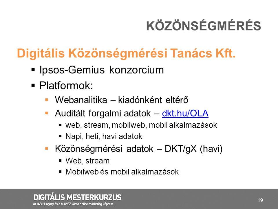 19 Digitális Közönségmérési Tanács Kft.  Ipsos-Gemius konzorcium  Platformok:  Webanalitika – kiadónként eltérő  Auditált forgalmi adatok – dkt.hu