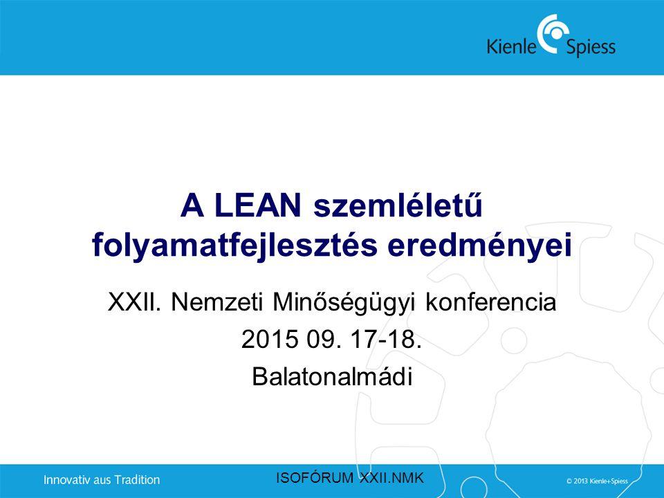 A LEAN szemléletű folyamatfejlesztés eredményei XXII. Nemzeti Minőségügyi konferencia 2015 09. 17-18. Balatonalmádi ISOFÓRUM XXII.NMK