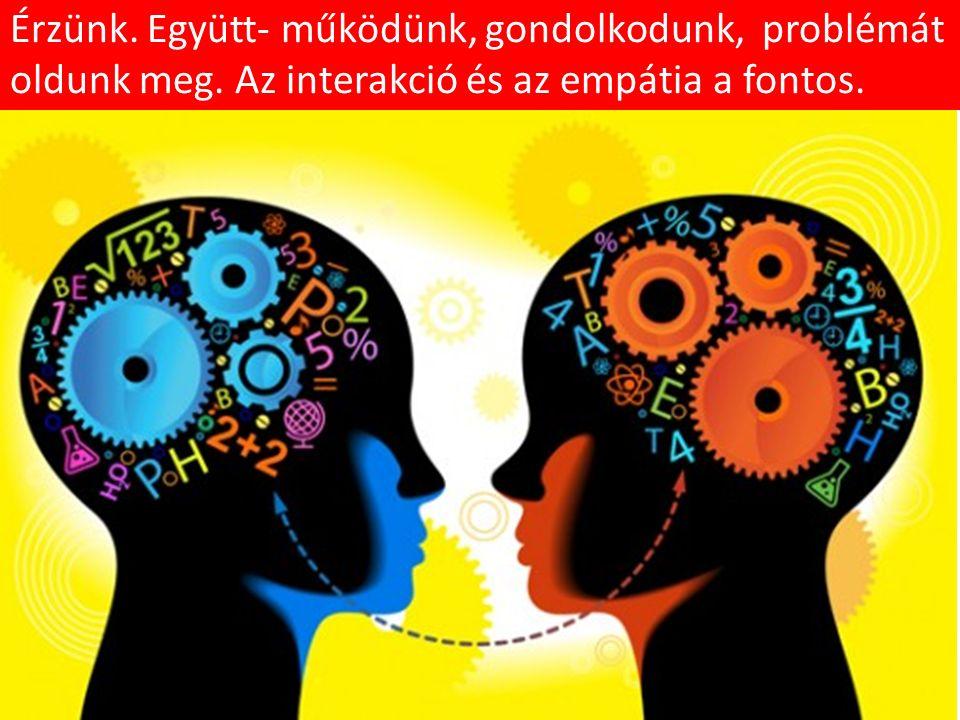 Érzünk. Együtt- működünk, gondolkodunk, problémát oldunk meg. Az interakció és az empátia a fontos.
