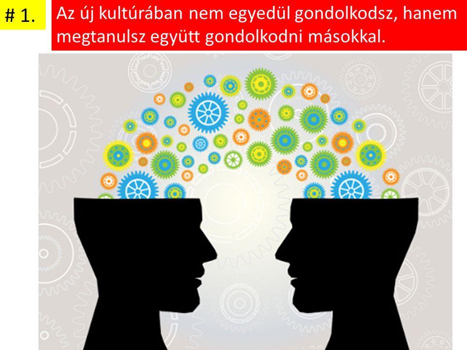 Az új kultúrában nem egyedül gondolkodsz, hanem megtanulsz együtt gondolkodni másokkal. # 1.