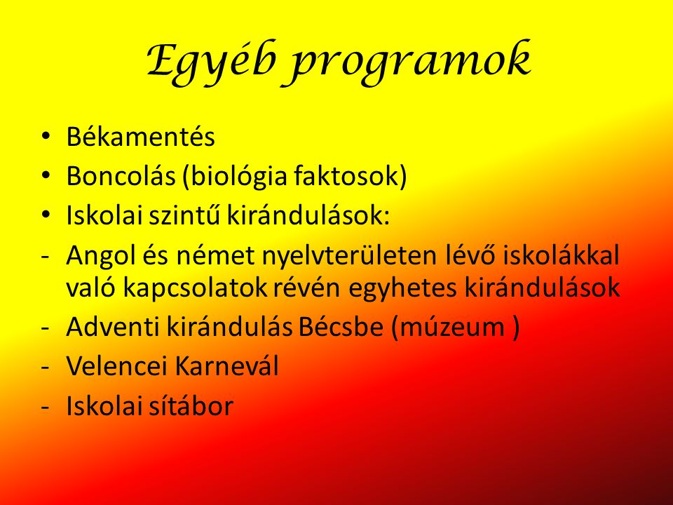 Egyéb programok Békamentés Boncolás (biológia faktosok) Iskolai szintű kirándulások: -Angol és német nyelvterületen lévő iskolákkal való kapcsolatok révén egyhetes kirándulások -Adventi kirándulás Bécsbe (múzeum ) -Velencei Karnevál -Iskolai sítábor