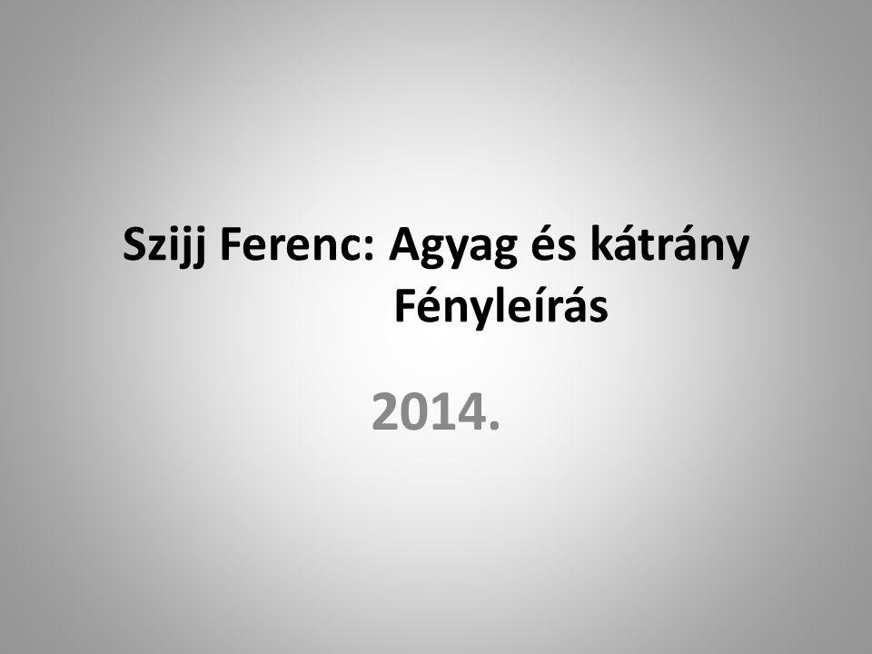 Szijj Ferenc: Agyag és kátrány Fényleírás 2014.