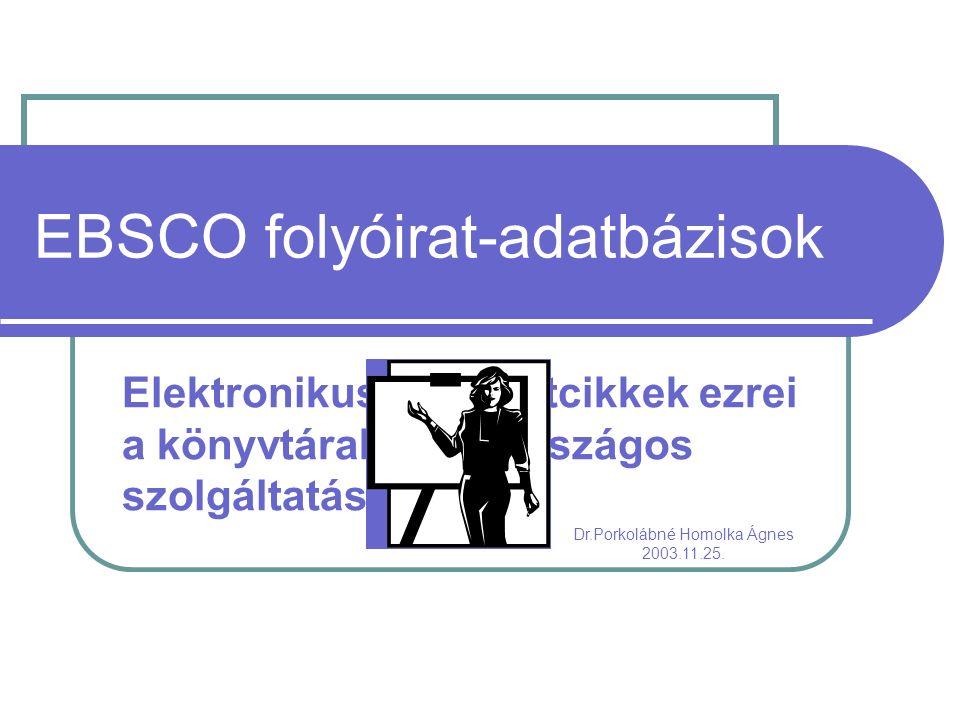 EBSCO folyóirat-adatbázisok Elektronikus folyóiratcikkek ezrei a könyvtárakban – országos szolgáltatás Dr.Porkolábné Homolka Ágnes 2003.11.25.