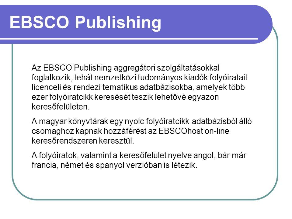 EBSCO Publishing Az EBSCO Publishing aggregátori szolgáltatásokkal foglalkozik, tehát nemzetközi tudományos kiadók folyóiratait licenceli és rendezi tematikus adatbázisokba, amelyek több ezer folyóiratcikk keresését teszik lehetővé egyazon keresőfelületen.