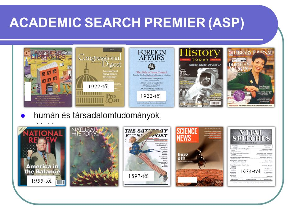 ACADEMIC SEARCH PREMIER (ASP) Az adatbázisban összesen 7962 folyóirat cikkeinek referátuma és indexe található meg Ebből a teljes szövegű folyóiratok száma 4007 A lektorált teljes szövegű folyóiratok száma 3105 100-nál több folyóirat feldolgozottsága 1975-ig vagy ennél is régebbi kiadási évig megy vissza A cikkek a legtöbb esetben PDF formátumban is olvashatók 1888-tól