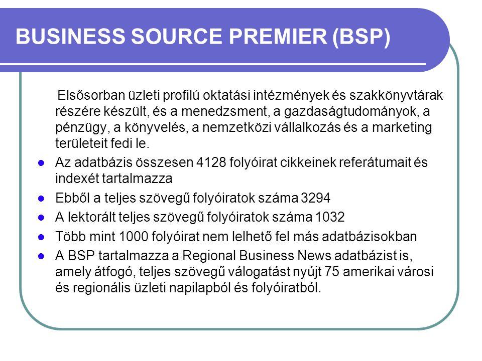 BUSINESS SOURCE PREMIER (BSP) Elsősorban üzleti profilú oktatási intézmények és szakkönyvtárak részére készült, és a menedzsment, a gazdaságtudományok, a pénzügy, a könyvelés, a nemzetközi vállalkozás és a marketing területeit fedi le.