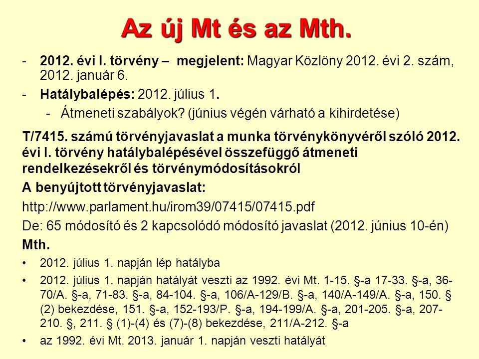Az új Mt és az Mth. -2012. évi I. törvény – megjelent: Magyar Közlöny 2012. évi 2. szám, 2012. január 6. -Hatálybalépés: 2012. július 1. -Átmeneti sza