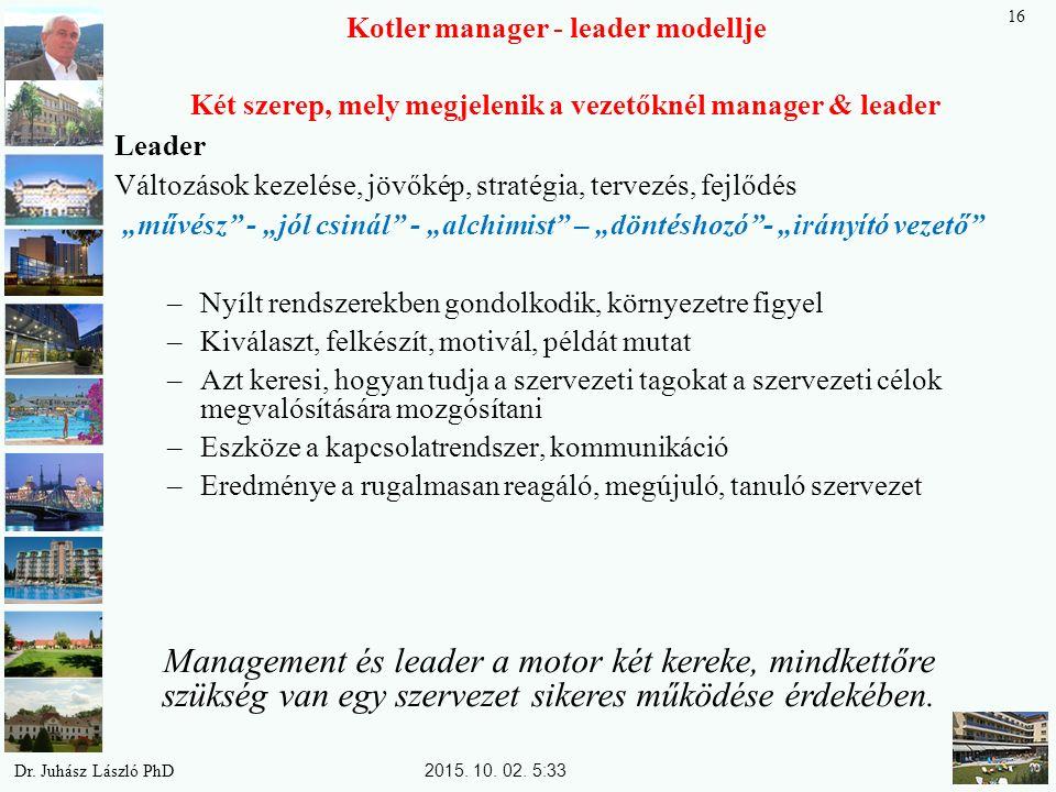 """Kotler manager - leader modellje Két szerep, mely megjelenik a vezetőknél manager & leader Leader Változások kezelése, jövőkép, stratégia, tervezés, fejlődés """"művész - """"jól csinál - """"alchimist – """"döntéshozó - """"irányító vezető –Nyílt rendszerekben gondolkodik, környezetre figyel –Kiválaszt, felkészít, motivál, példát mutat –Azt keresi, hogyan tudja a szervezeti tagokat a szervezeti célok megvalósítására mozgósítani –Eszköze a kapcsolatrendszer, kommunikáció –Eredménye a rugalmasan reagáló, megújuló, tanuló szervezet Management és leader a motor két kereke, mindkettőre szükség van egy szervezet sikeres működése érdekében."""