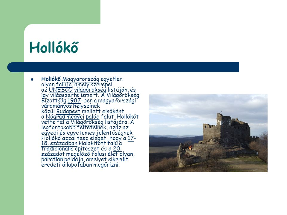 Hollókő Hollókő Magyarország egyetlen olyan faluja, amely szerepel az UNESCO világörökség listáján, és így világszerte ismert. A Világörökség Bizottsá