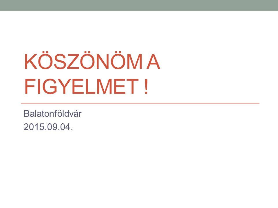 KÖSZÖNÖM A FIGYELMET ! Balatonföldvár 2015.09.04.
