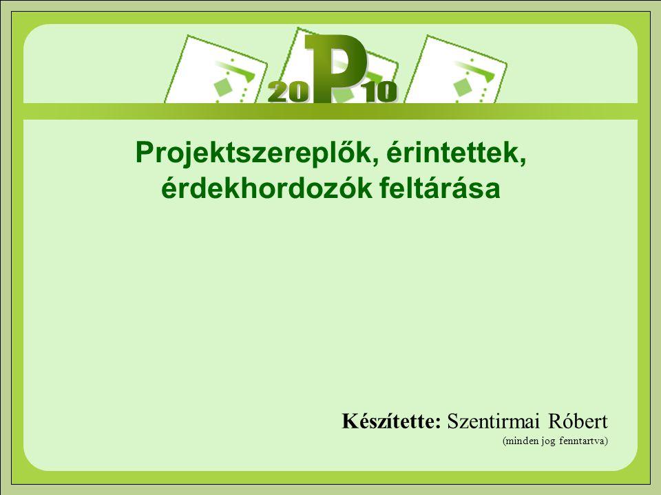 Projektszereplők, érintettek, érdekhordozók feltárása Készítette: Szentirmai Róbert (minden jog fenntartva)