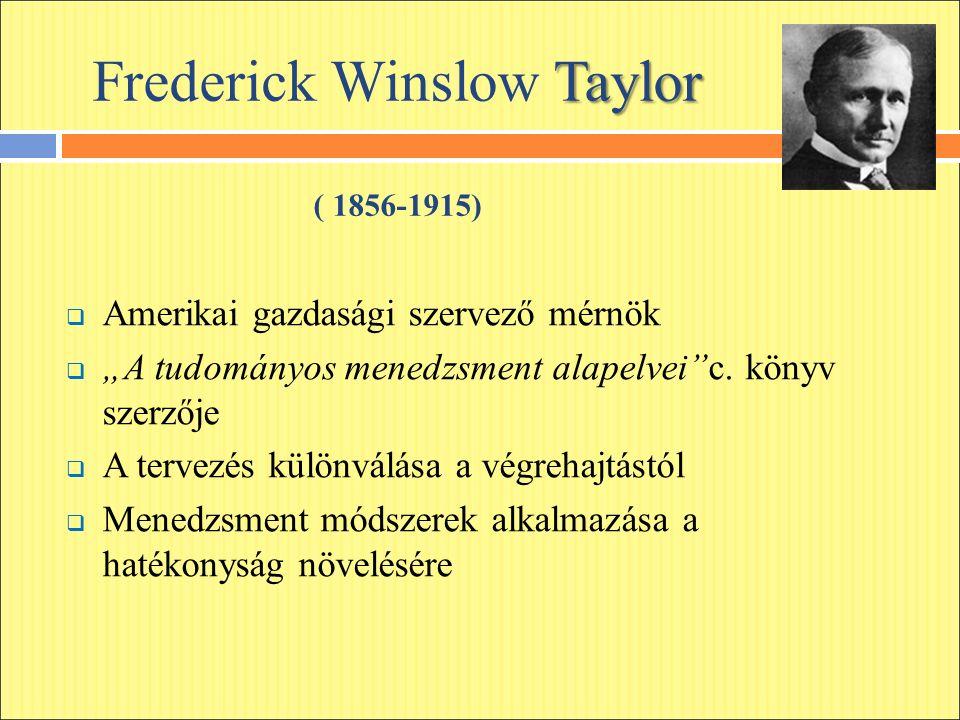 """Taylor Frederick Winslow Taylor ( 1856-1915)  Amerikai gazdasági szervező mérnök  """"A tudományos menedzsment alapelvei c."""