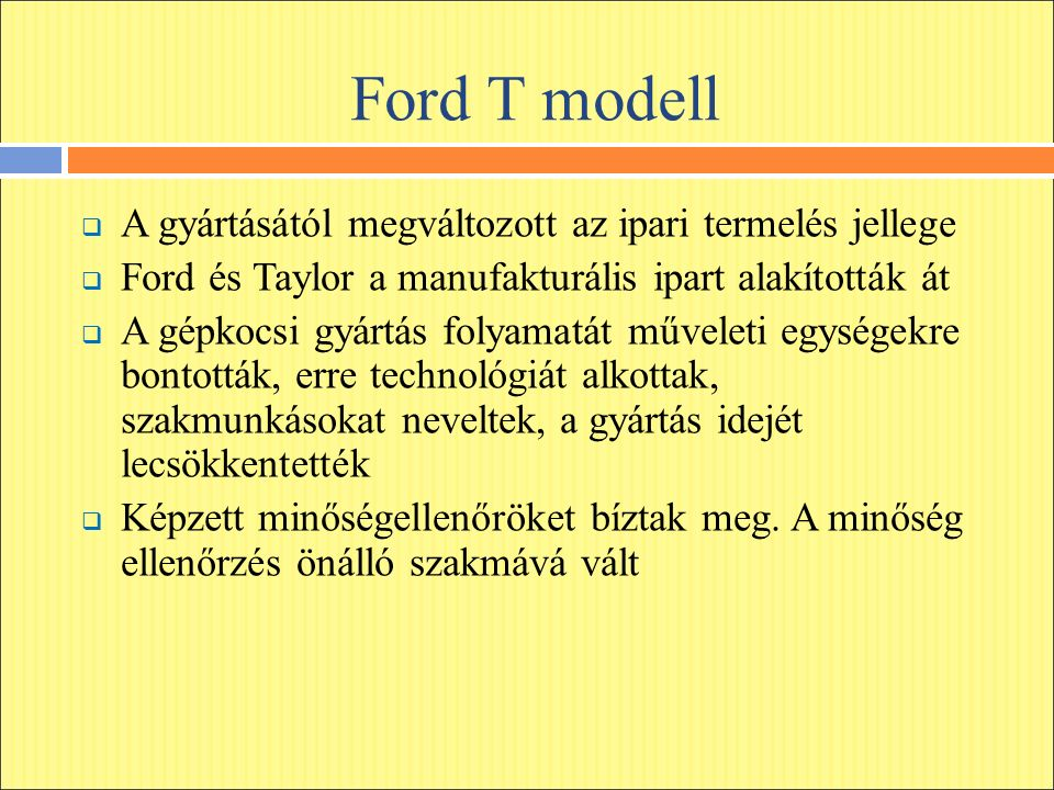 Ford T modell  A gyártásától megváltozott az ipari termelés jellege  Ford és Taylor a manufakturális ipart alakították át  A gépkocsi gyártás folyamatát műveleti egységekre bontották, erre technológiát alkottak, szakmunkásokat neveltek, a gyártás idejét lecsökkentették  Képzett minőségellenőröket bíztak meg.