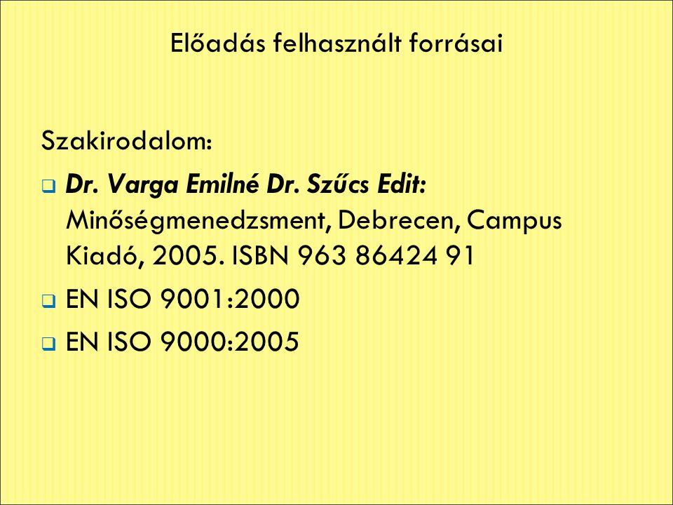 Előadás felhasznált forrásai Szakirodalom:  Dr. Varga Emilné Dr. Szűcs Edit: Minőségmenedzsment, Debrecen, Campus Kiadó, 2005. ISBN 963 86424 91  EN