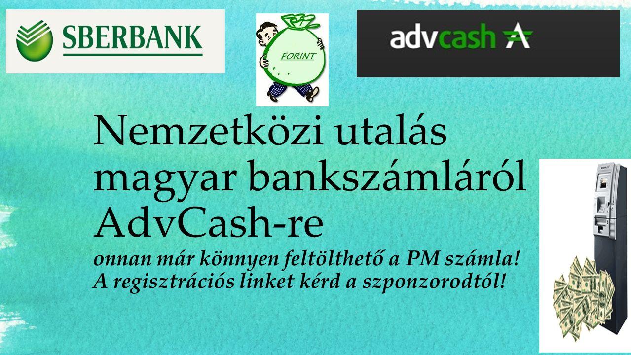 Nemzetközi utalás magyar bankszámláról AdvCash-re onnan már könnyen feltölthető a PM számla! A regisztrációs linket kérd a szponzorodtól!