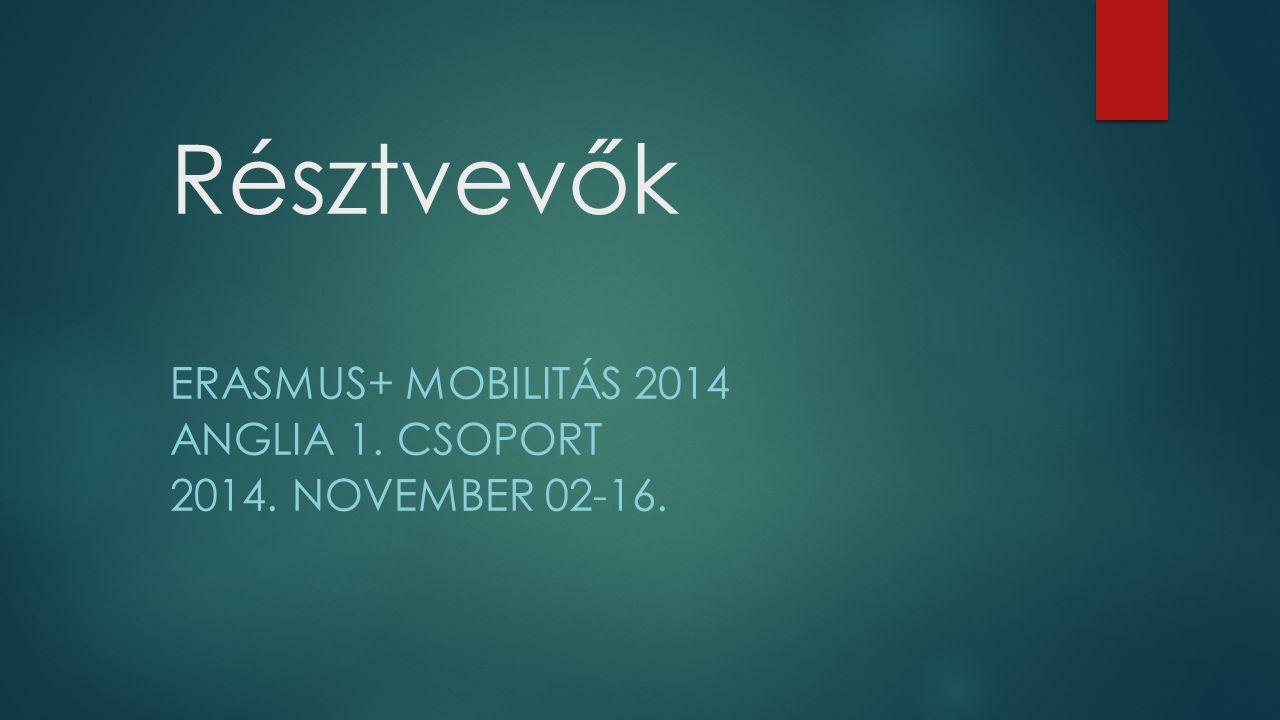 Résztvevők ERASMUS+ MOBILITÁS 2014 ANGLIA 1. CSOPORT 2014. NOVEMBER 02-16.