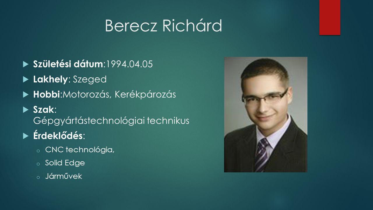 Berecz Richárd  Születési dátum :1994.04.05  Lakhely : Szeged  Hobbi :Motorozás, Kerékpározás  Szak : Gépgyártástechnológiai technikus  Érdeklődés : o CNC technológia, o Solid Edge o Járművek