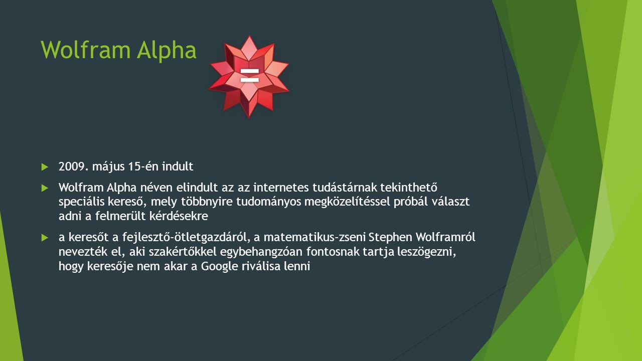 Wolfram Alpha Keresőmotor  a Wolfram Alpha egy hatalmas tudományos adatbázist és a hozzá kapcsolódó matematikai modellt használja a válasz kiszámításához  az adatbázisában elsősorban tudományos tételek, a fizikai világgal kapcsolatos alaptézisek és információk szerepelnek  a rendszerhez a különböző technológiákkal, az időjárással, üzlettel, utazással, személyekkel és zenével vagy mással kapcsolatban is lehet kérdéseket intézni  a keresőhöz elsősorban ismert tényekkel kapcsolatos kérdések intézhetők, de bonyolultabb matematikai képletekre is választ ad, a rendszer emellett a legtöbb válasznál grafikonokat is rajzol