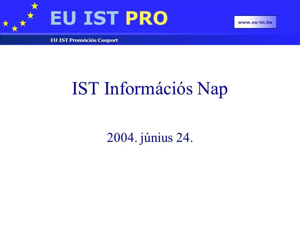 EU IST PRO EU IST Promóciós Csoport www.eu-ist.hu 2.3.2.4 (v): Global computing Enable computation over Global Computers Define theories, languages, implementations, to design, deploy, use and manage Global Computers Exploit scalability and programmability of services Uniform services, variable guarantees (resources, mobility, etc.) Scalability, security, distribution transparency, resource management € 20m funding Integrated projects or Networks of excellence