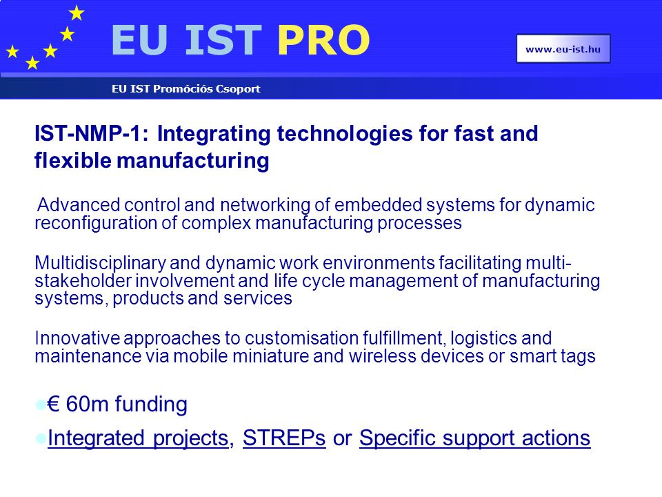 EU IST PRO EU IST Promóciós Csoport www.eu-ist.hu IST-NMP-1: Integrating technologies for fast and flexible manufacturing Advanced control and networking of embedded systems for dynamic reconfiguration of complex manufacturing processes Multidisciplinary and dynamic work environments facilitating multi- stakeholder involvement and life cycle management of manufacturing systems, products and services Innovative approaches to customisation fulfillment, logistics and maintenance via mobile miniature and wireless devices or smart tags € 60m funding Integrated projects, STREPs or Specific support actions