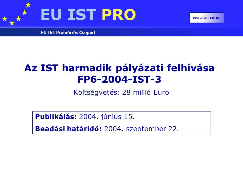 EU IST PRO EU IST Promóciós Csoport www.eu-ist.hu 2.3.2.4 (vi): Emerging nano-electronics Hybrid electronics : Exploit novel materials, organic, bio-material: implemented on submicron CMOS platform One-dimensional structures : Nanotubes - carbon, others, nanowires: Devices, interconnects, architectures, assembly Single-molecule electronics : Consolidate early experiments: Repeatability, experiment and modelling € 20m funding Integrated projects or Networks of excellence