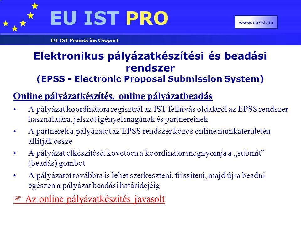 """EU IST PRO EU IST Promóciós Csoport www.eu-ist.hu Online pályázatkészítés, online pályázatbeadás A pályázat koordinátora regisztrál az IST felhívás oldaláról az EPSS rendszer használatára, jelszót igényel magának és partnereinek A partnerek a pályázatot az EPSS rendszer közös online munkaterületén állítják össze A pályázat elkészítését követően a koordinátor megnyomja a """"submit (beadás) gombot A pályázatot továbbra is lehet szerkeszteni, frissíteni, majd újra beadni egészen a pályázat beadási határidejéig  Az online pályázatkészítés javasolt Elektronikus pályázatkészítési és beadási rendszer (EPSS - Electronic Proposal Submission System)"""