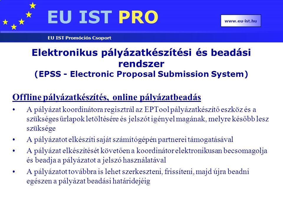 EU IST PRO EU IST Promóciós Csoport www.eu-ist.hu Offline pályázatkészítés, online pályázatbeadás A pályázat koordinátora regisztrál az EPTool pályázatkészítő eszköz és a szükséges űrlapok letöltésére és jelszót igényel magának, melyre később lesz szüksége A pályázatot elkészíti saját számítógépén partnerei támogatásával A pályázat elkészítését követően a koordinátor elektronikusan becsomagolja és beadja a pályázatot a jelszó használatával A pályázatot továbbra is lehet szerkeszteni, frissíteni, majd újra beadni egészen a pályázat beadási határidejéig Elektronikus pályázatkészítési és beadási rendszer (EPSS - Electronic Proposal Submission System)