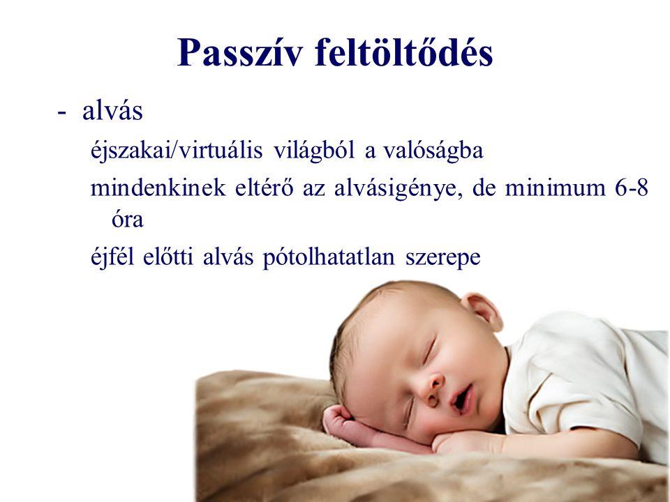 Passzív feltöltődés -alvás éjszakai/virtuális világból a valóságba mindenkinek eltérő az alvásigénye, de minimum 6-8 óra éjfél előtti alvás pótolhatatlan szerepe
