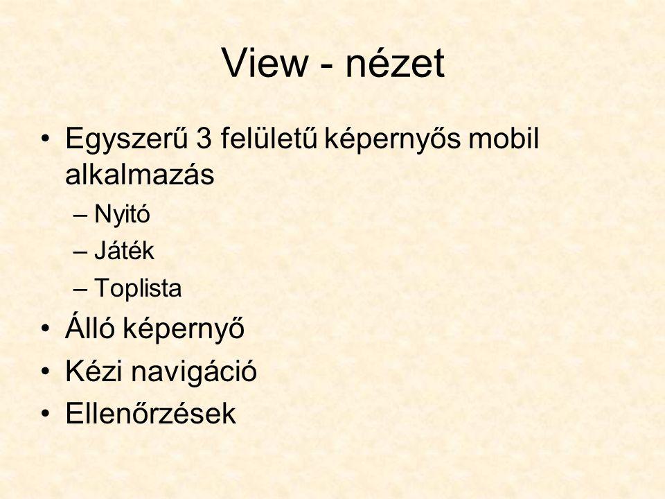 View - nézet Egyszerű 3 felületű képernyős mobil alkalmazás –Nyitó –Játék –Toplista Álló képernyő Kézi navigáció Ellenőrzések