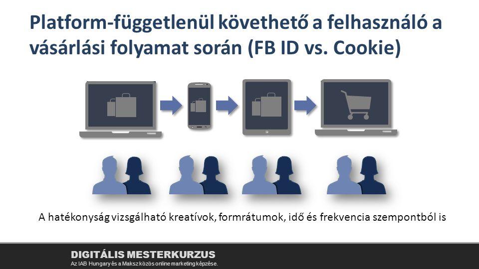 A hatékonyság vizsgálható kreatívok, formrátumok, idő és frekvencia szempontból is Platform-függetlenül követhető a felhasználó a vásárlási folyamat során (FB ID vs.