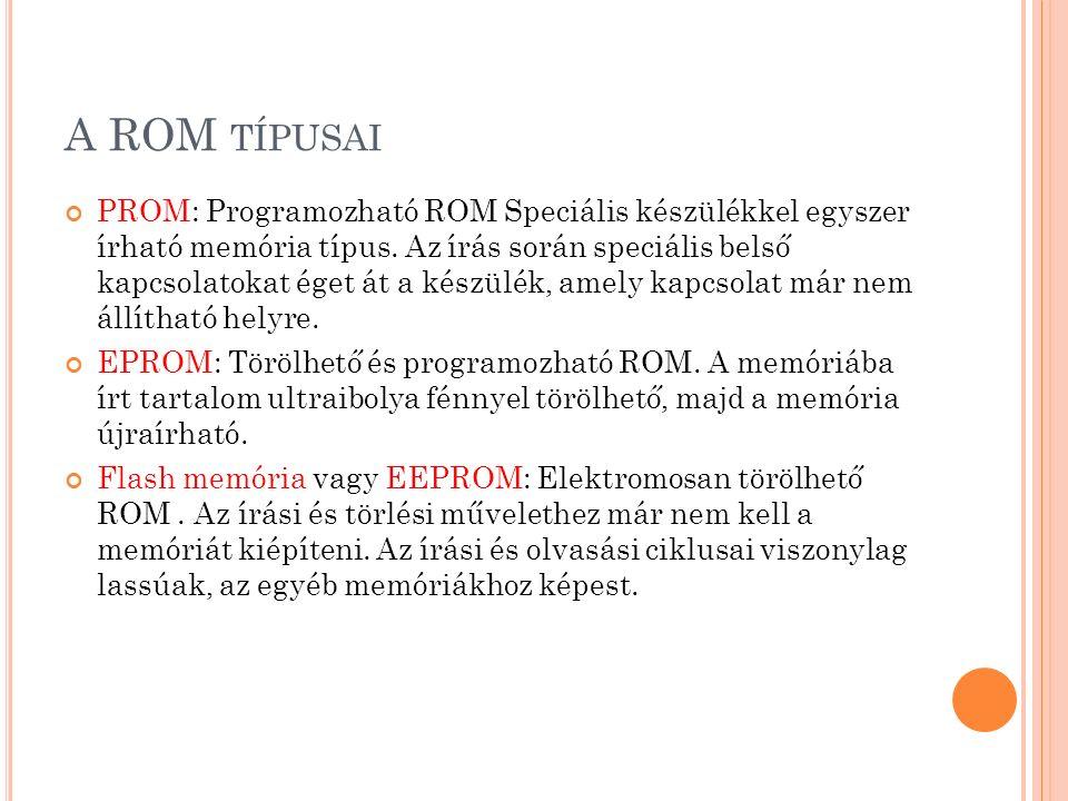 A ROM TÍPUSAI PROM: Programozható ROM Speciális készülékkel egyszer írható memória típus. Az írás során speciális belső kapcsolatokat éget át a készül
