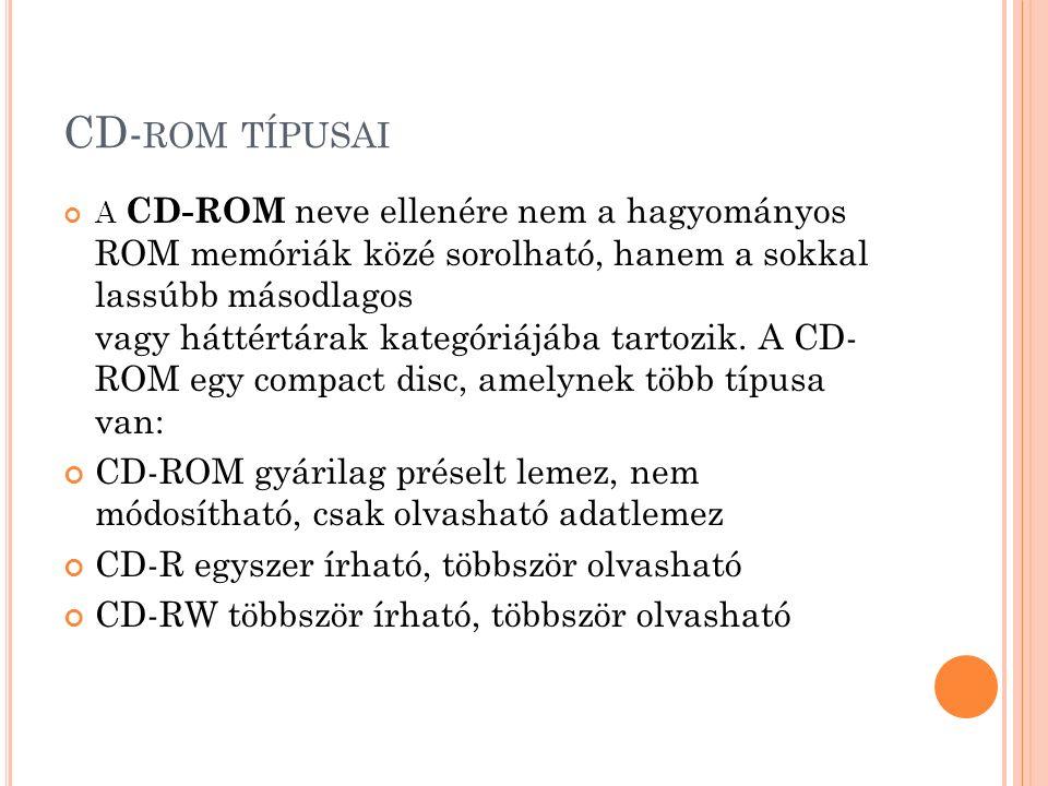 CD- ROM TÍPUSAI A CD-ROM neve ellenére nem a hagyományos ROM memóriák közé sorolható, hanem a sokkal lassúbb másodlagos vagy háttértárak kategóriájába