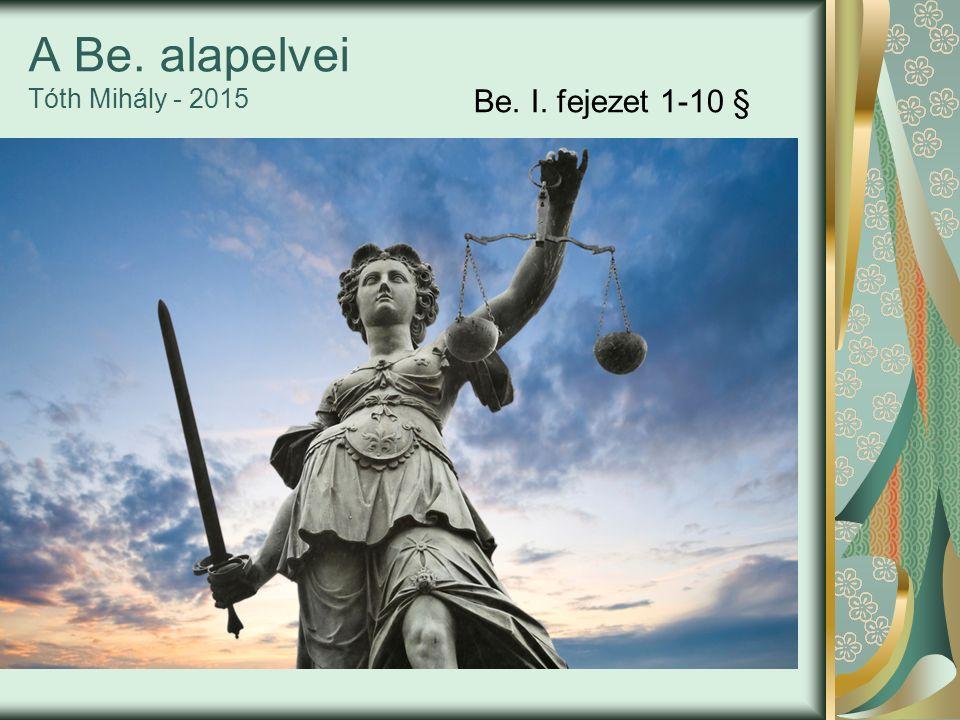 A Be. alapelvei Tóth Mihály - 2015 Be. I. fejezet 1-10 §
