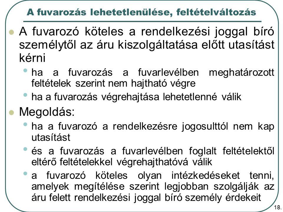 18. A fuvarozás lehetetlenülése, feltételváltozás A fuvarozó köteles a rendelkezési joggal bíró személytől az áru kiszolgáltatása előtt utasítást kérn